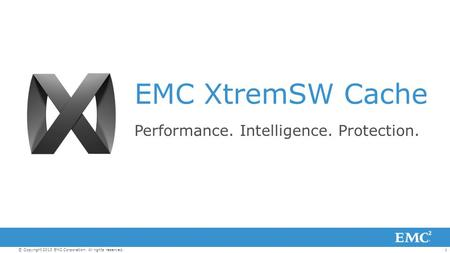 1© Copyright 2013 EMC Corporation. All rights reserved. EMC XtremSW Cache Performance. Intelligence. Protection.