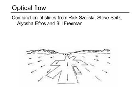 Optical flow Combination of slides from Rick Szeliski, Steve Seitz, Alyosha Efros and Bill Freeman.