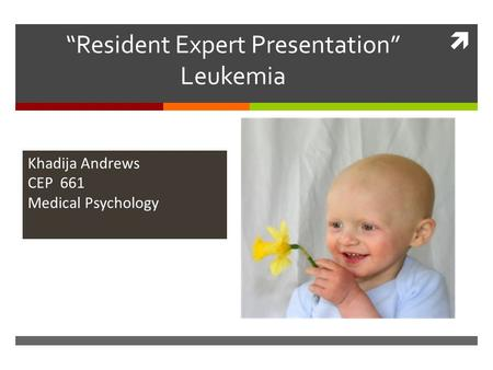 " ""Resident Expert Presentation"" Leukemia Khadija Andrews CEP 661 Medical Psychology."