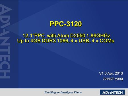 "V1.0 Apr. 2013 Joseph yang PPC-3120 12.1""PPC with Atom D2550 1.86GHGz Up to 4GB DDR3 1066, 4 x USB, 4 x COMs PPC-3120 12.1""PPC with Atom D2550 1.86GHGz."