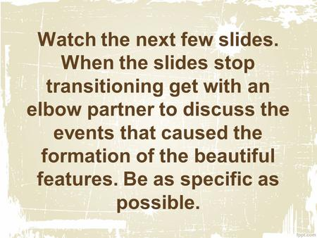 Watch the next few slides. When the slides stop transitioning get with an elbow partner to discuss the events that caused the formation of the beautiful.