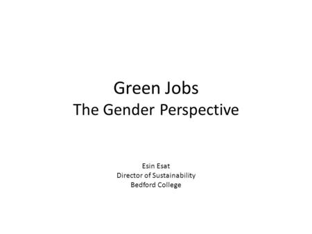 Green Jobs The Gender Perspective Esin Esat Director of Sustainability Bedford College.