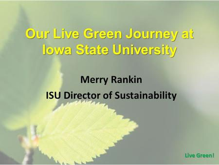 Our Live Green Journey at Iowa State University Merry Rankin ISU Director of Sustainability Live Green!