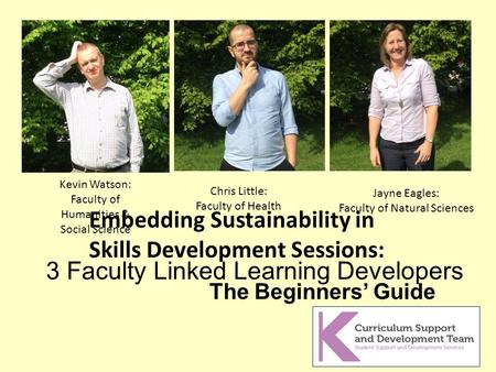 The Beginners' Guide Embedding Sustainability in Skills Development Sessions: 3 Faculty Linked Learning Developers Kevin Watson: Faculty of Humanities.