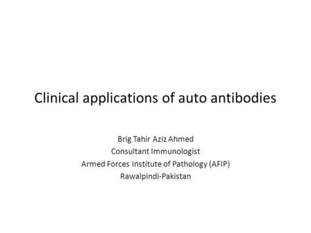 Clinical applications of auto antibodies Brig Tahir Aziz Ahmed Consultant Immunologist Armed Forces Institute of Pathology (AFIP) Rawalpindi-Pakistan.