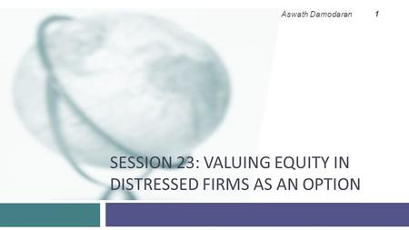 SESSION 23: VALUING EQUITY IN DISTRESSED FIRMS AS AN OPTION Aswath Damodaran 1.