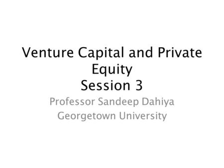 Venture Capital and Private Equity Session 3 Professor Sandeep Dahiya Georgetown University.