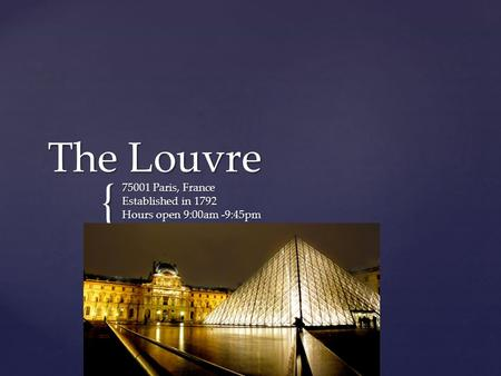 { The Louvre 75001 Paris, France Established in 1792 Hours open 9:00am -9:45pm Phone number +33 1 40 20 50 50.
