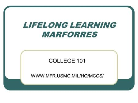 LIFELONG LEARNING MARFORRES COLLEGE 101 WWW.MFR.USMC.MIL/HQ/MCCS/