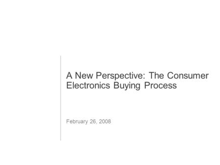 1 A New Perspective: The Consumer Electronics Buying Process February 26, 2008.