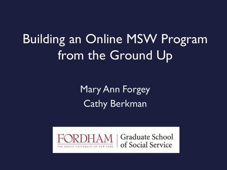 Building an Online MSW Program from the Ground Up Mary Ann Forgey Cathy Berkman.