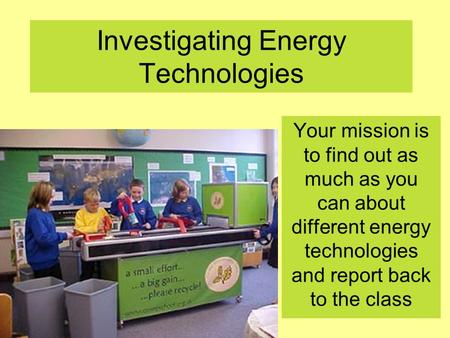 Investigating Energy Technologies Your mission is to find out as much as you can about different energy technologies and report back to the class.