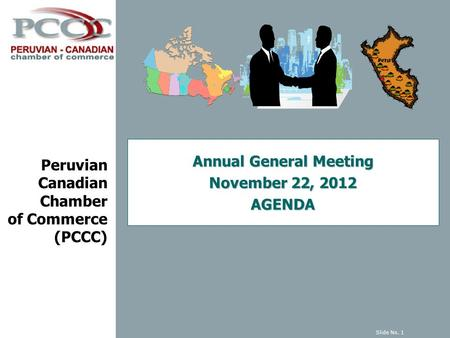 Peruvian Canadian Chamber of Commerce (PCCC) Annual General Meeting November 22, 2012 AGENDA Slide No. 1.