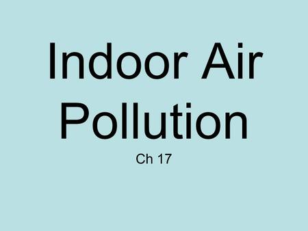 Indoor Air Pollution Ch 17. Indoor air pollution Indoor air contains higher concentrations of pollutants than outdoor air (up to 70x) –Synthetic materials.
