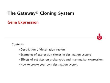 The Gateway® Cloning System Gene Expression Contents Description of destination vectors Examples of expression clones in destination vectors Effects of.