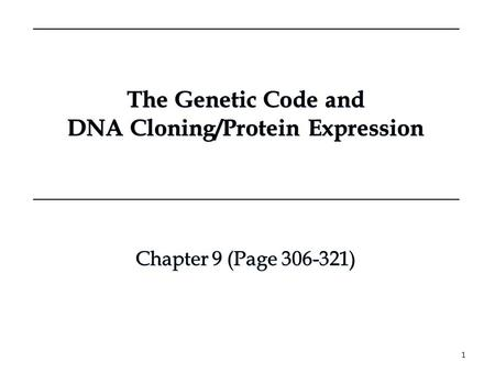 The Genetic Code and DNA Cloning/Protein Expression The Genetic Code and DNA Cloning/Protein Expression 1 Chapter 9 (Page 306-321) Chapter 9 (Page 306-321)