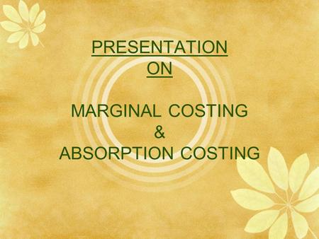 PRESENTATION ON MARGINAL COSTING & ABSORPTION COSTING