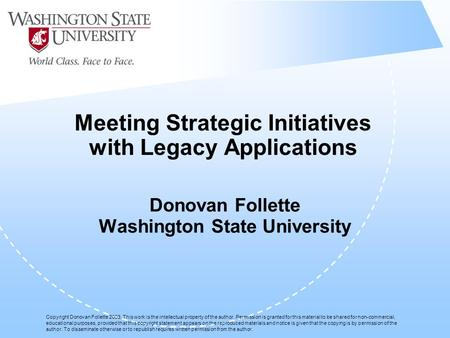 Meeting Strategic Initiatives with Legacy Applications Donovan Follette Washington State University Copyright Donovan Follette 2003. This work is the intellectual.