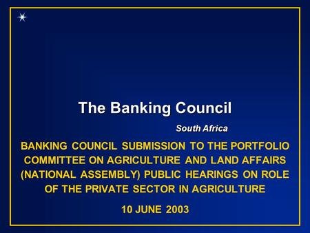 The Banking Council South Africa BANKING COUNCIL SUBMISSION TO THE PORTFOLIO COMMITTEE ON AGRICULTURE AND LAND AFFAIRS (NATIONAL ASSEMBLY) PUBLIC HEARINGS.
