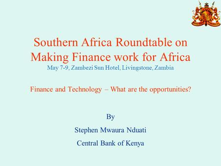 Southern Africa Roundtable on Making Finance work for Africa May 7-9, Zambezi Sun Hotel, Livingstone, Zambia Finance and Technology – What are the opportunities?