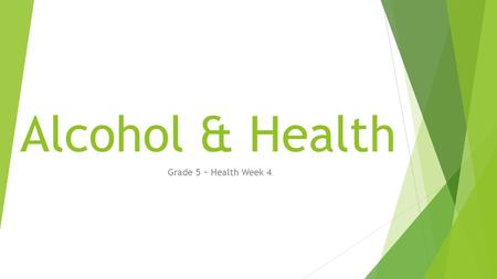 Alcohol & Health Grade 5 ~ Health Week 4. Alcohol & Health  When someone drinks beer, he or she is actually taking a drug. Beer contains alcohol. Alcohol.
