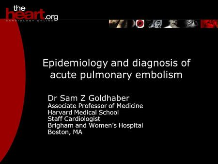 Epidemiology and diagnosis of acute pulmonary embolism Dr Sam Z Goldhaber Associate Professor of Medicine Harvard Medical School Staff Cardiologist Brigham.