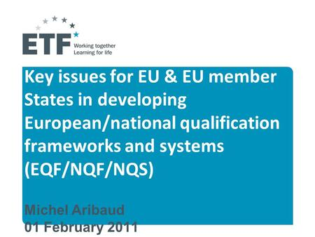 Key issues for EU & EU member States in developing European/national qualification frameworks and systems (EQF/NQF/NQS) Michel Aribaud 01 February 2011.