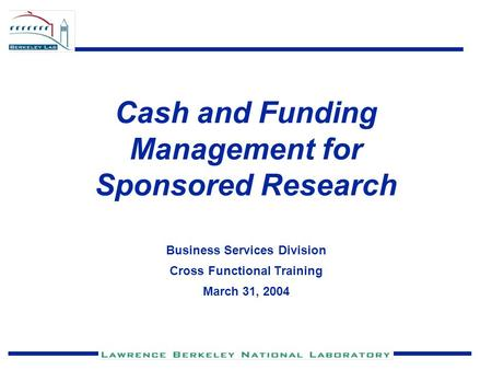 Cash and Funding Management for Sponsored Research Business Services Division Cross Functional Training March 31, 2004.