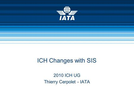 ICH Changes with SIS 2010 ICH UG Thierry Cerpolet - IATA.