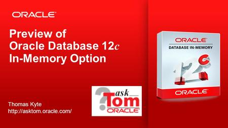 Copyright © 2013, Oracle and/or its affiliates. All rights reserved. 1 Preview of Oracle Database 12 c In-Memory Option Thomas Kyte