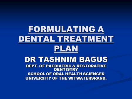 FORMULATING A DENTAL TREATMENT PLAN DR TASHNIM BAGUS DEPT. OF PAEDIATRIC & RESTORATIVE DENTISTRY SCHOOL OF ORAL HEALTH SCIENCES UNIVERSITY OF THE WITWATERSRAND.