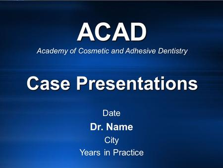 ACAD Case Presentations ACAD Academy of Cosmetic and Adhesive Dentistry Case Presentations Date Dr. Name City Years in Practice.