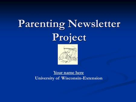 Parenting Newsletter Project Your name here University of Wisconsin-Extension.