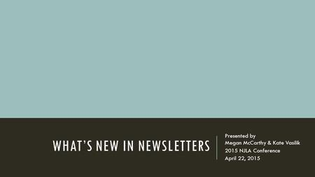 WHAT'S NEW IN NEWSLETTERS Presented by Megan McCarthy & Kate Vasilik 2015 NJLA Conference April 22, 2015.