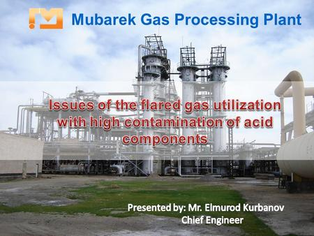 Mubarek Gas Processing Plant. Mubarek Gas Processing Plant is an unitary subsidiary of Uzneftegazdobycha Joint Stock Company operating under the Uzbekneftegaя.