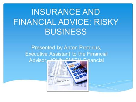 INSURANCE AND FINANCIAL ADVICE: RISKY BUSINESS Presented by Anton Pretorius, Executive Assistant to the Financial Advisor, JOHN SMITH Financial Services.