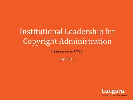 Institutional Leadership for Copyright Administration Presentation to ACCC June 2013.