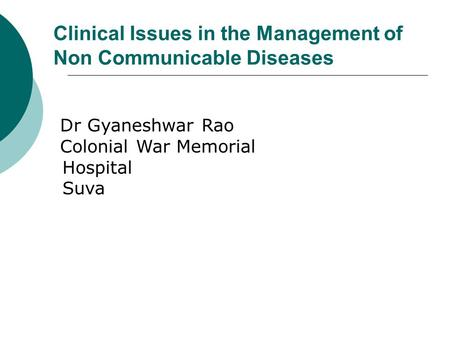 Clinical Issues in the Management of Non Communicable Diseases Dr Gyaneshwar Rao Colonial War Memorial Hospital Suva.