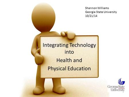 Integrating Technology into Health and Physical Education Shannon Williams Georgia State University 10/21/14.