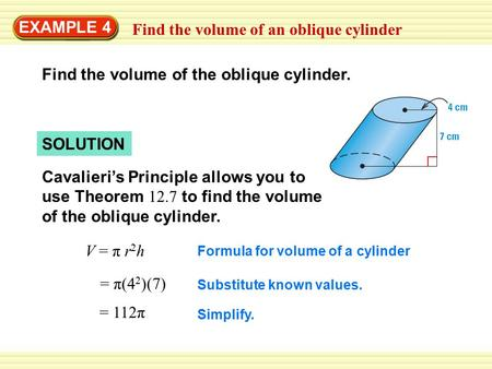 EXAMPLE 4 Find the volume of an oblique cylinder Find the volume of the oblique cylinder. SOLUTION Cavalieri's Principle allows you to use Theorem 12.7.