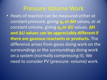 Pressure Volume Work Heats of reaction can be measured either at constant pressure, giving q P or ∆H values, or at constant volume, giving q V or ∆U values.