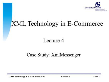 Sheet 1XML Technology in E-Commerce 2001Lecture 4 XML Technology in E-Commerce Lecture 4 Case Study: XmlMessenger.