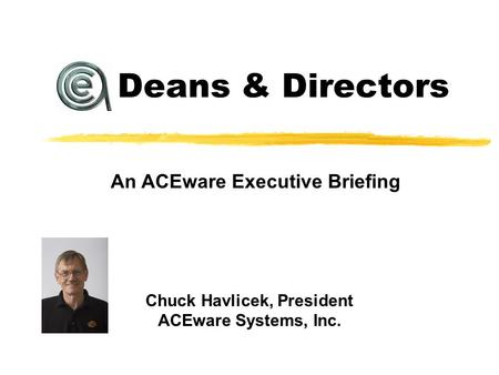 Chuck Havlicek, President ACEware Systems, Inc. An ACEware Executive Briefing Deans & Directors.