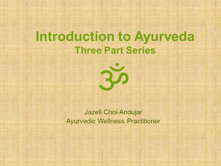 Introduction to Ayurveda Three Part Series ॐ Jazell Choi-Andujar Ayurvedic Wellness Practitioner.