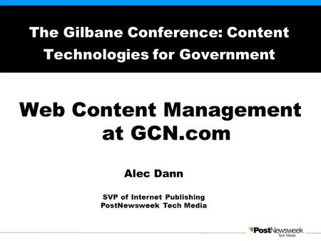 Web Content Management at GCN.com The Gilbane Conference: Content Technologies for Government Alec Dann SVP of Internet Publishing PostNewsweek Tech Media.
