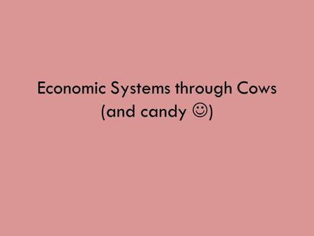 Economic Systems through Cows (and candy ) What is an Economic System? An economic system is how goods and services are produced and distributed in an.