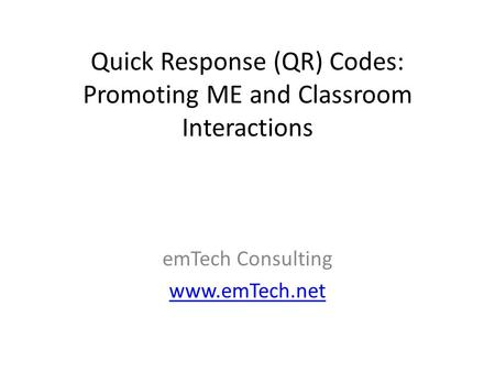 Quick Response (QR) Codes: Promoting ME and Classroom Interactions emTech Consulting www.emTech.net.