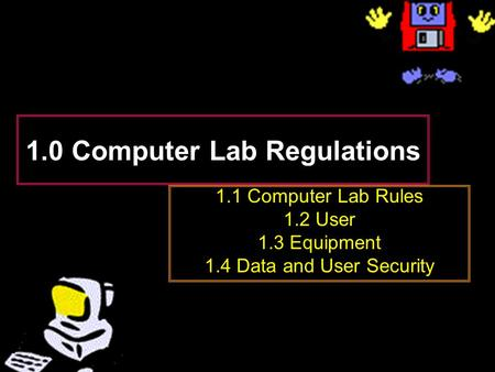 1.0 Computer Lab Regulations 1.1 Computer Lab Rules 1.2 User 1.3 Equipment 1.4 Data and User Security.