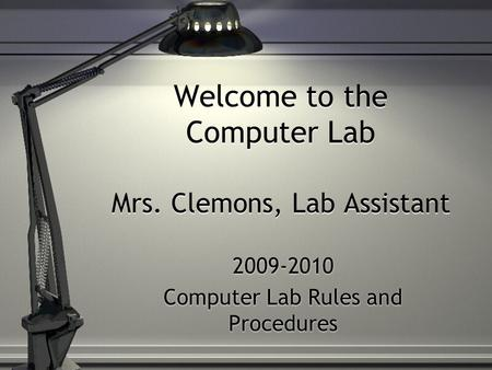 Welcome to the Computer Lab Mrs. Clemons, Lab Assistant 2009-2010 Computer Lab Rules and Procedures 2009-2010 Computer Lab Rules and Procedures.