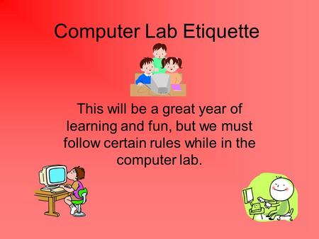 Computer Lab Etiquette This will be a great year of learning and fun, but we must follow certain rules while in the computer lab.
